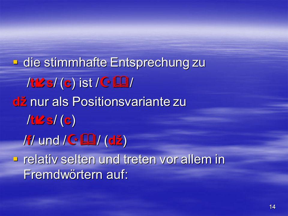 14  die stimmhafte Entsprechung zu /t  s/ (c) ist /  / /t  s/ (c) ist /  / dž nur als Positionsvariante zu /t  s/ (c) /t  s/ (c) /f/ und / 