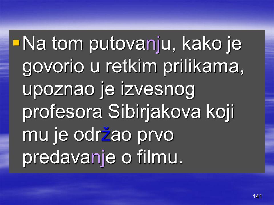141  Na tom putovanju, kako je govorio u retkim prilikama, upoznao je izvesnog profesora Sibirjakova koji mu je održao prvo predavanje o filmu.