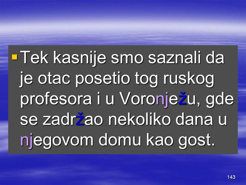 143  Tek kasnije smo saznali da je otac posetio tog ruskog profesora i u Voronježu, gde se zadržao nekoliko dana u njegovom domu kao gost.