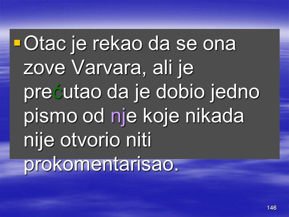146  Otac je rekao da se ona zove Varvara, ali je prećutao da je dobio jedno pismo od nje koje nikada nije otvorio niti prokomentarisao.