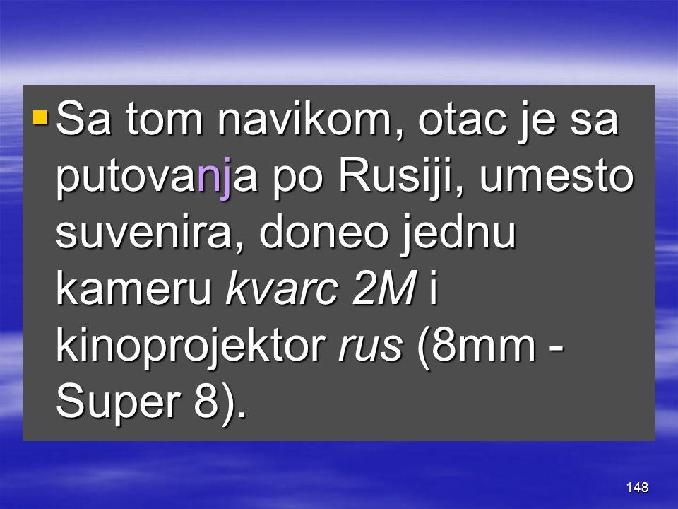 148  Sa tom navikom, otac je sa putovanja po Rusiji, umesto suvenira, doneo jednu kameru kvarc 2M i kinoprojektor rus (8mm - Super 8).