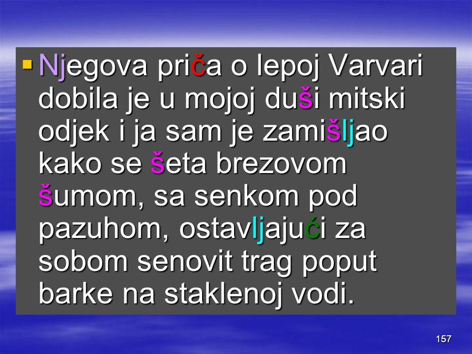 157  Njegova priča o lepoj Varvari dobila je u mojoj duši mitski odjek i ja sam je zamišljao kako se šeta brezovom šumom, sa senkom pod pazuhom, osta
