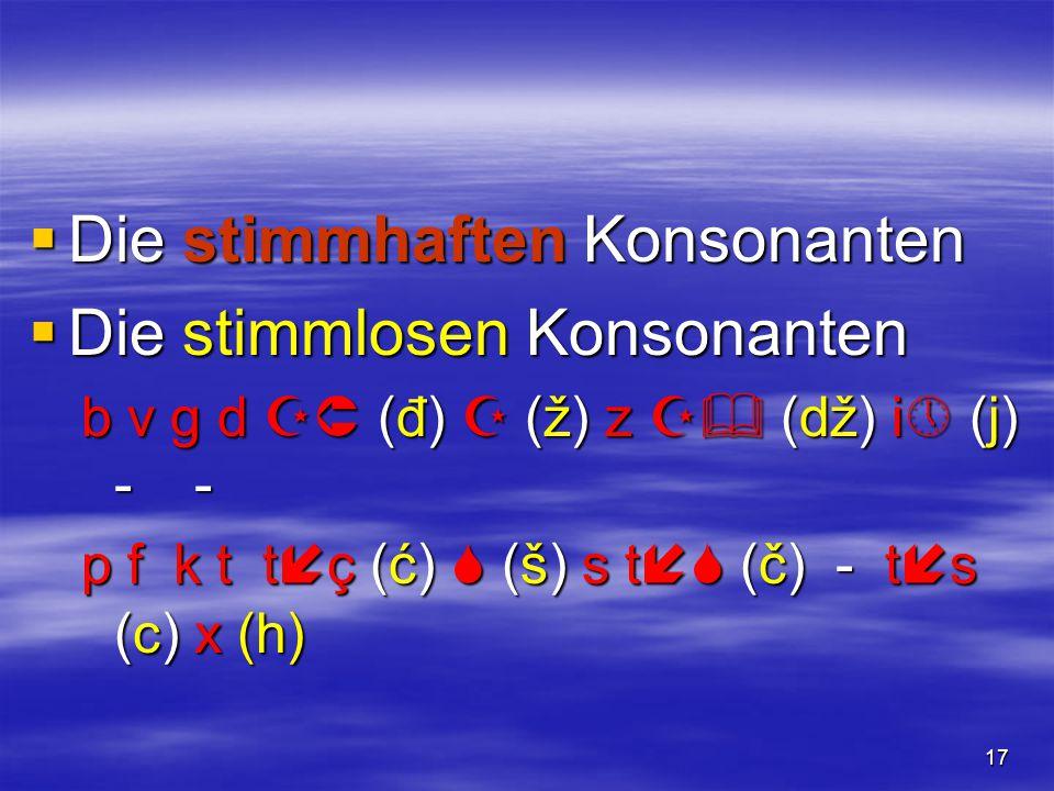 17  Die stimmhaften Konsonanten  Die stimmlosen Konsonanten b v g d  (đ)  (ž) z  (dž) i  (j) - - p f k t t  ç (ć)  (š) s t  (č) - t  s (c