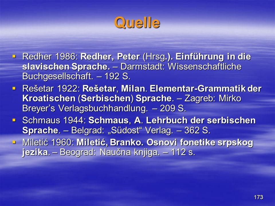 173 Quelle  Redher 1986: Redher, Peter (Hrsg.). Einführung in die slavischen Sprache. – Darmstadt: Wissenschaftliche Buchgesellschaft. – 192 S.  Reš