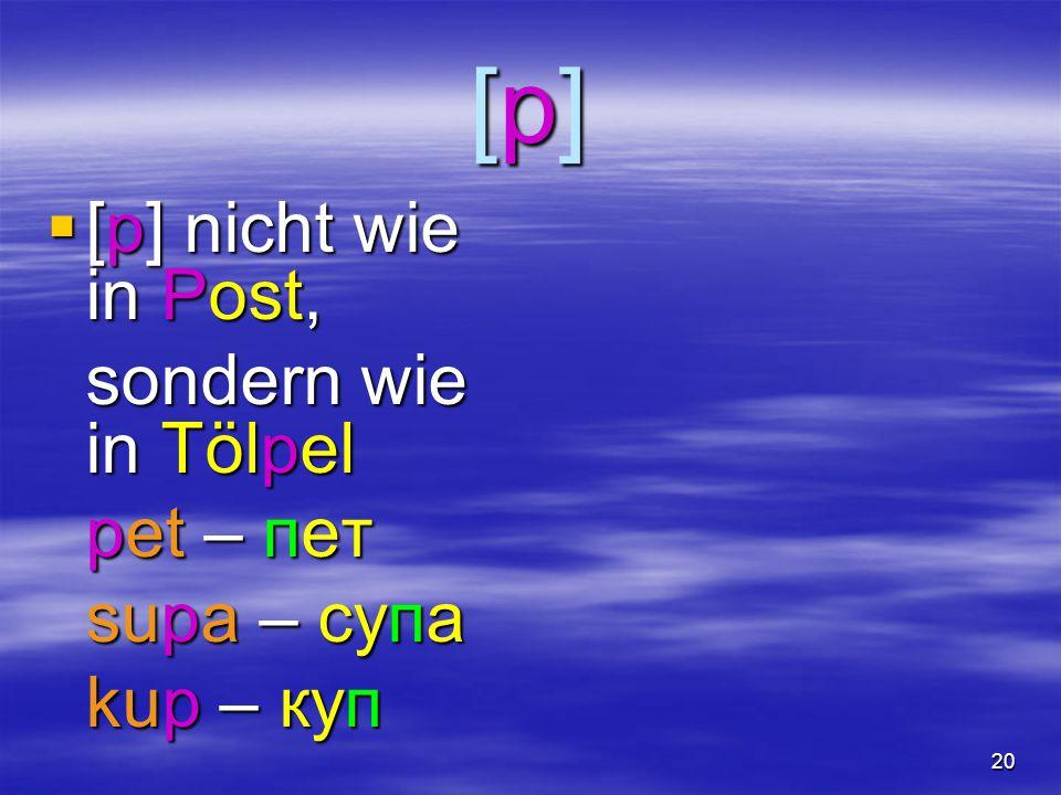 20 [p][p][p][p]  [p] nicht wie in Post, sondern wie in Tölpel pet – пет supa – супа kup – куп