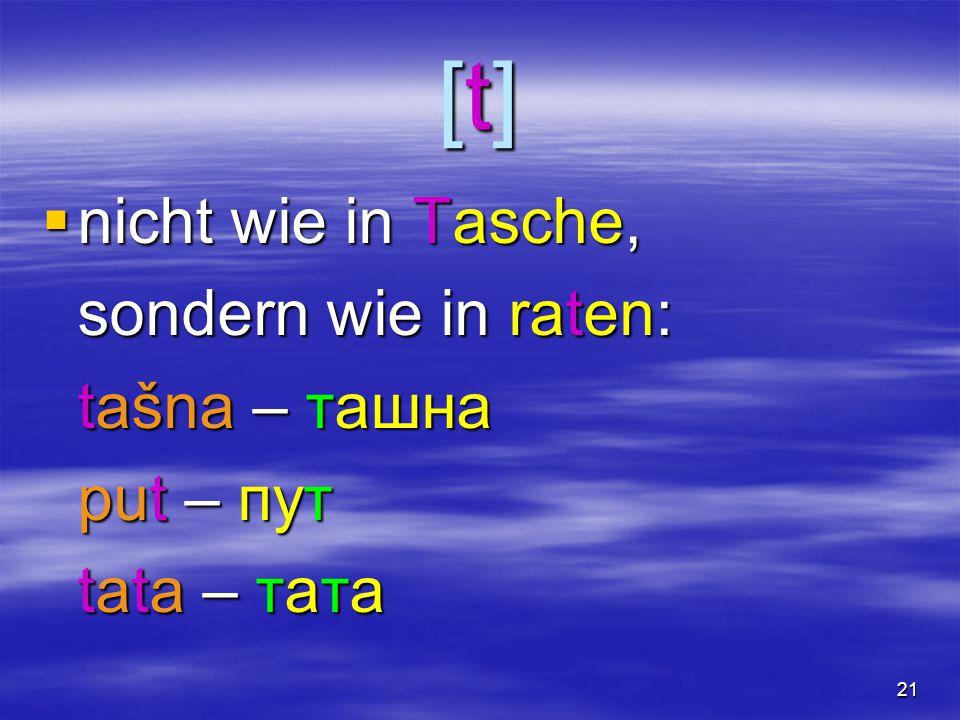 21 [t][t][t][t]  nicht wie in Tasche, sondern wie in raten: tašna – ташна put – пут tata – тата