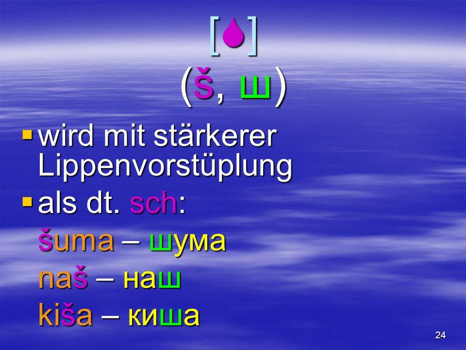 24 [  ] (š, ш)  wird mit stärkerer Lippenvorstüplung  als dt. sch: šuma – шума naš – наш kiša – киша