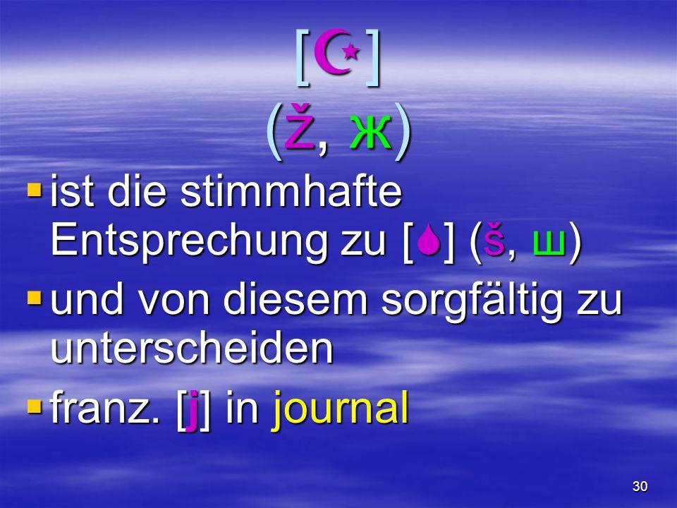 30 [](ž, ж)[](ž, ж)[](ž, ж)[](ž, ж)  ist die stimmhafte Entsprechung zu [  ] (š, ш)  und von diesem sorgfältig zu unterscheiden  franz. [j] in