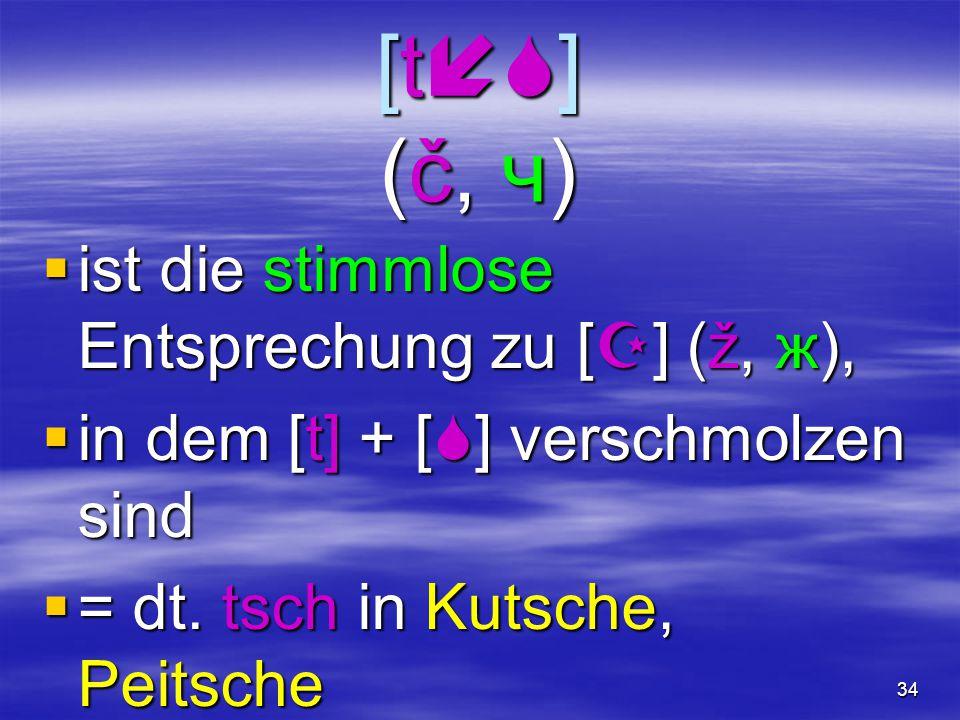 34 [t  ] (č, ч)  ist die stimmlose Entsprechung zu [  ] (ž, ж),  in dem [t] + [  ] verschmolzen sind  = dt. tsch in Kutsche, Peitsche