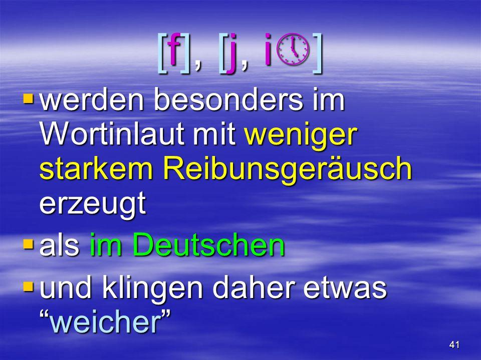 41 [f], [j, i][f], [j, i][f], [j, i][f], [j, i]  werden besonders im Wortinlaut mit weniger starkem Reibunsgeräusch erzeugt  als im Deutschen 