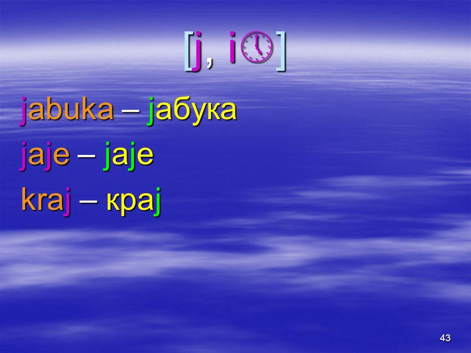 43 [j, i][j, i][j, i][j, i] jabuka – jабука jaje – jаjе kraj – краj