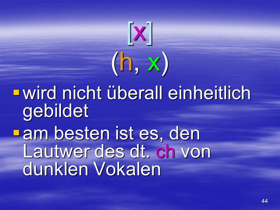 44 [x](h, x)[x](h, x)[x](h, x)[x](h, x)  wird nicht überall einheitlich gebildet  am besten ist es, den Lautwer des dt. ch von dunklen Vokalen