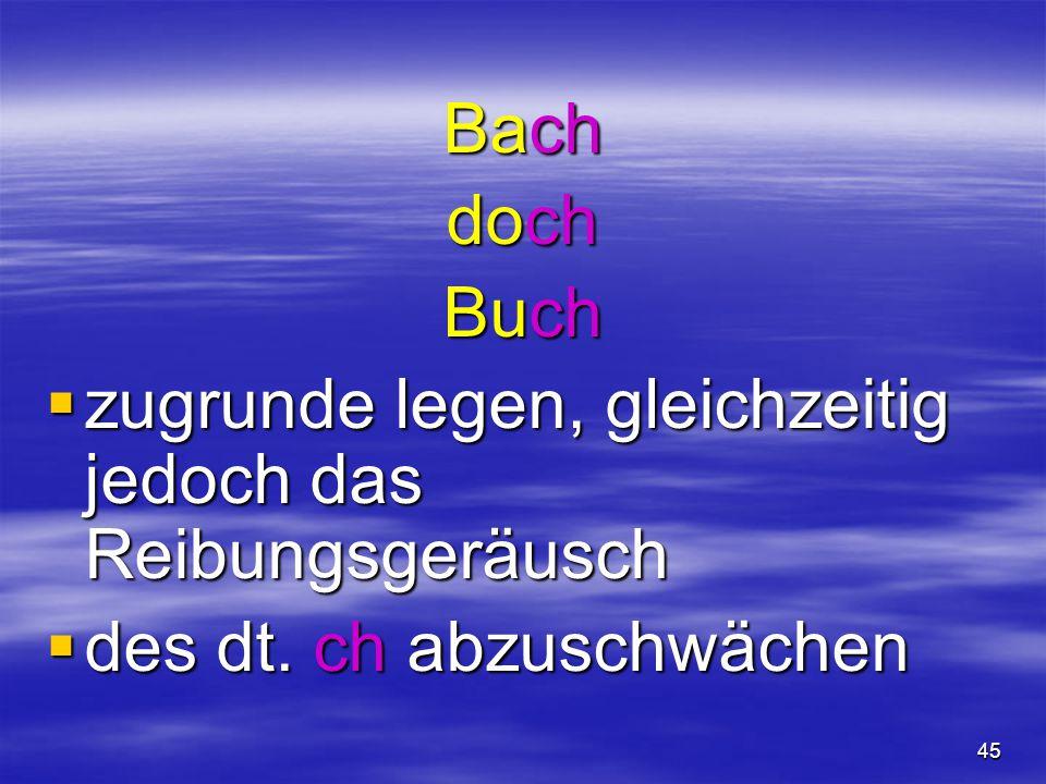 45 Bach doch Buch  zugrunde legen, gleichzeitig jedoch das Reibungsgeräusch  des dt. ch abzuschwächen