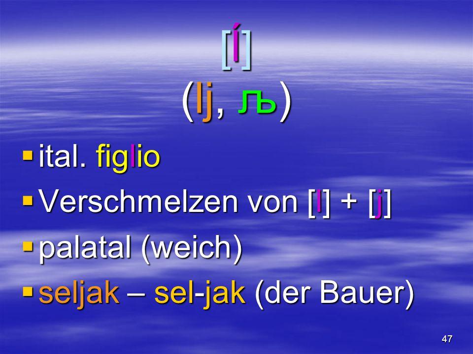 47 [ĺ] (lj, љ)  ital. figlio  Verschmelzen von [l] + [j]  palatal (weich)  seljak – sel-jak (der Bauer)