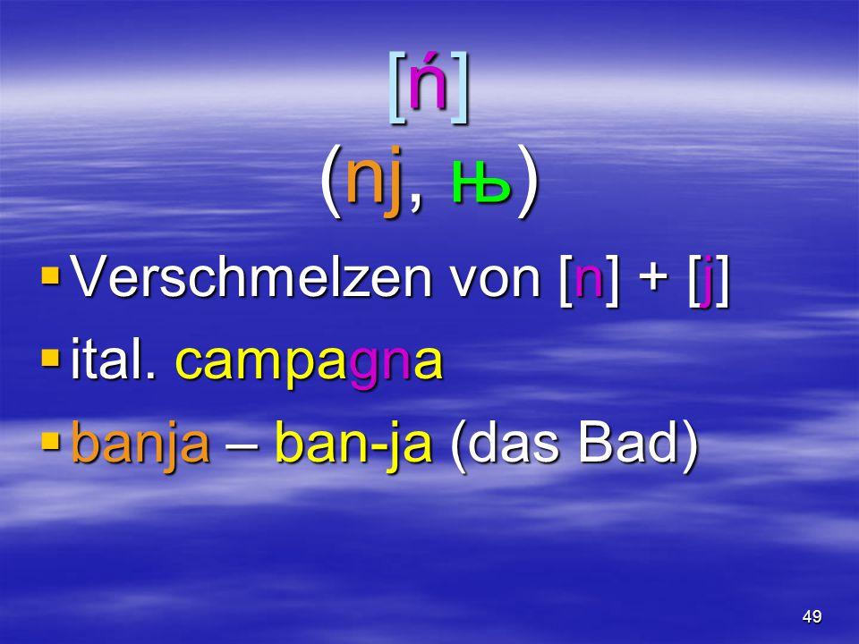 49 [ń] (nj, њ)  Verschmelzen von [n] + [j]  ital. campagna  banja – ban-ja (das Bad)