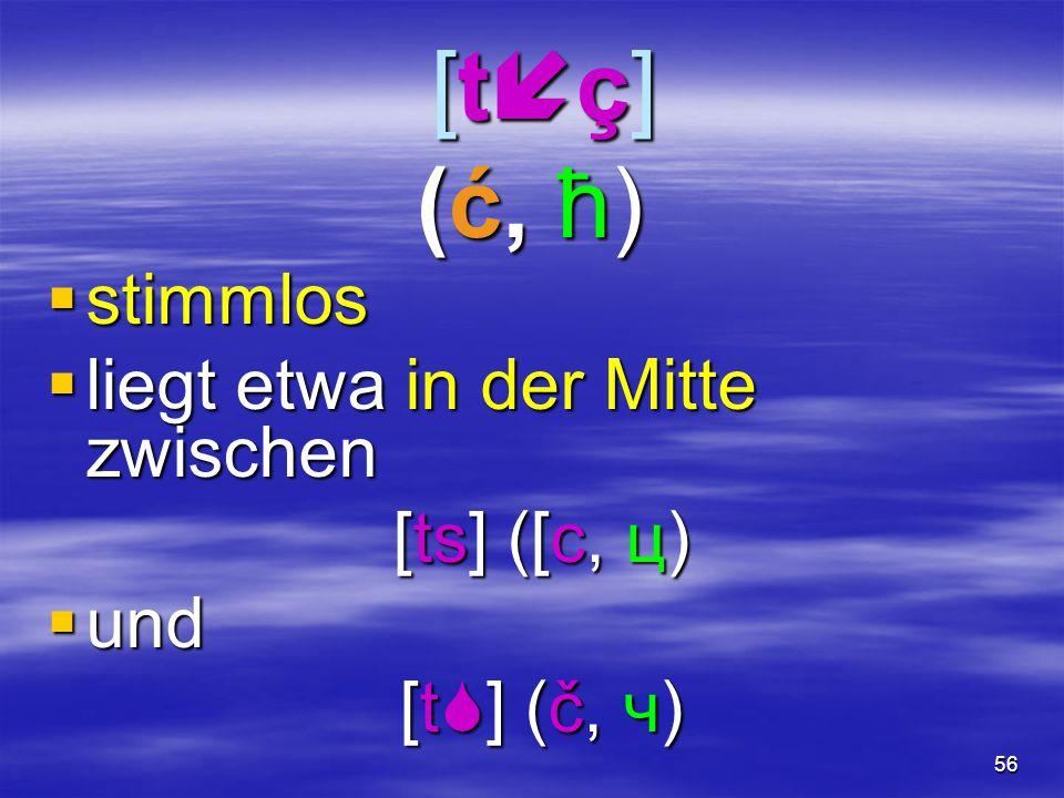 56 [tç](ć, ћ) [tç](ć, ћ) [tç](ć, ћ) [tç](ć, ћ)  stimmlos  liegt etwa in der Mitte zwischen [ts] ([c, ц) [ts] ([c, ц)  und [t  ] (č, ч) [t  ]