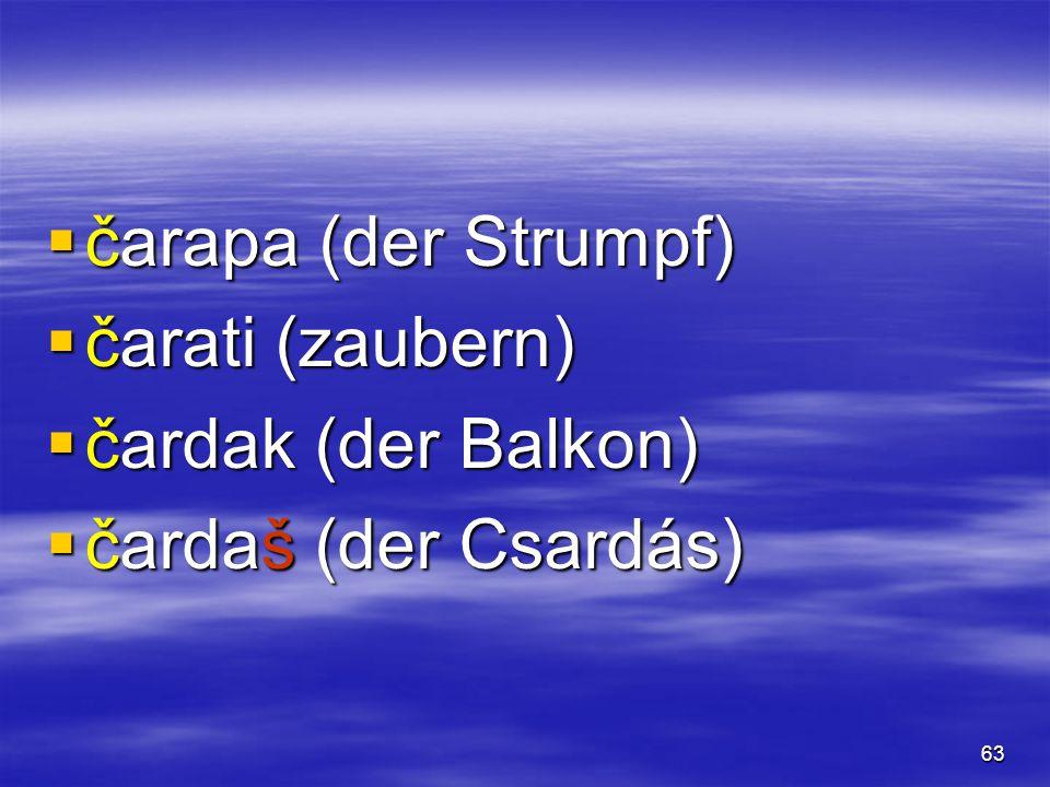 63  čarapa (der Strumpf)  čarati (zaubern)  čardak (der Balkon)  čardaš (der Csardás)