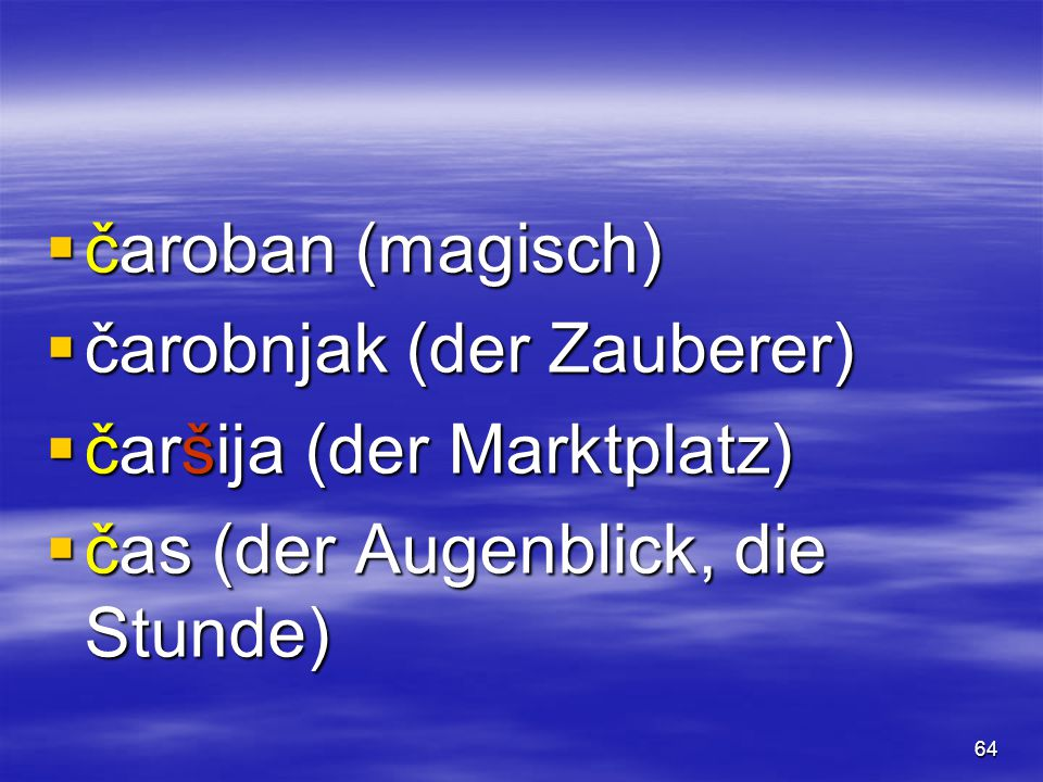 64  čaroban (magisch)  čarobnjak (der Zauberer)  čaršija (der Marktplatz)  čas (der Augenblick, die Stunde)