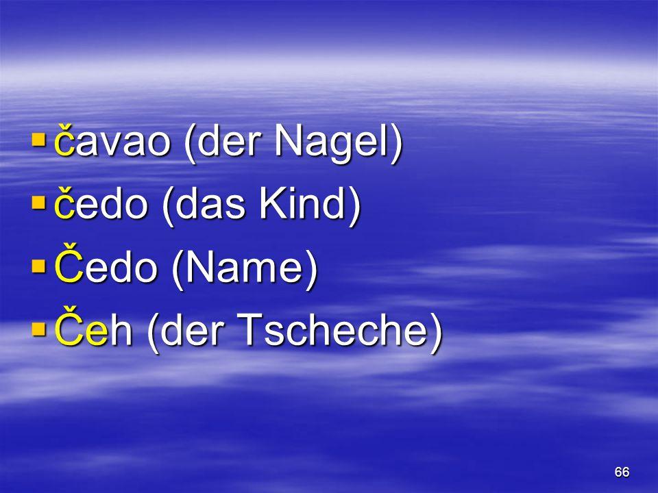 66  čavao (der Nagel)  čedo (das Kind)  Čedo (Name)  Čeh (der Tscheche)