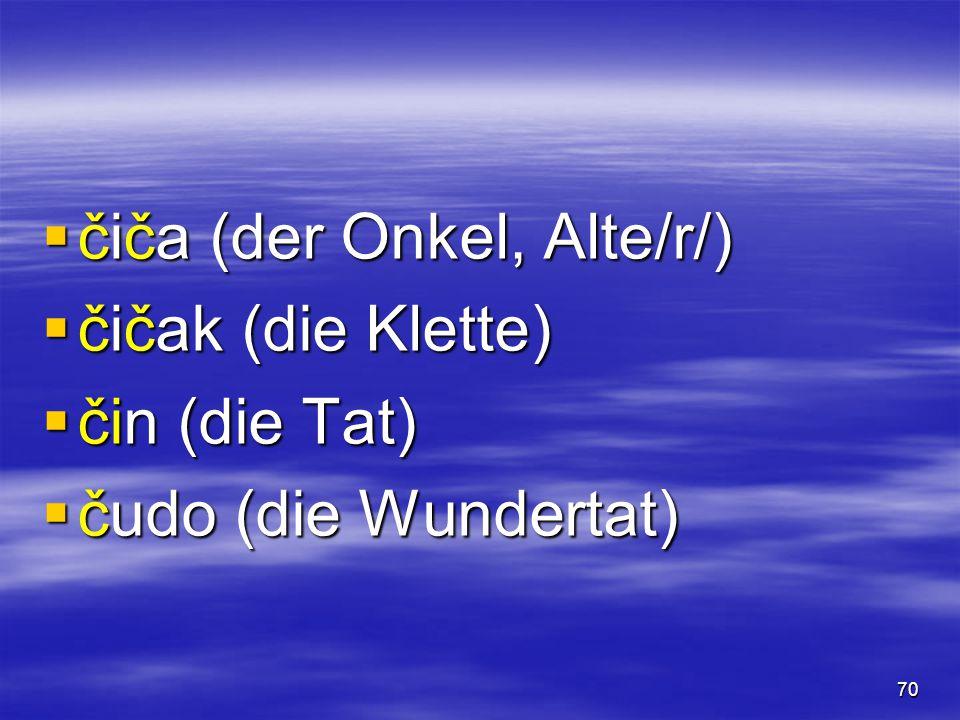 70  čiča (der Onkel, Alte/r/)  čičak (die Klette)  čin (die Tat)  čudo (die Wundertat)