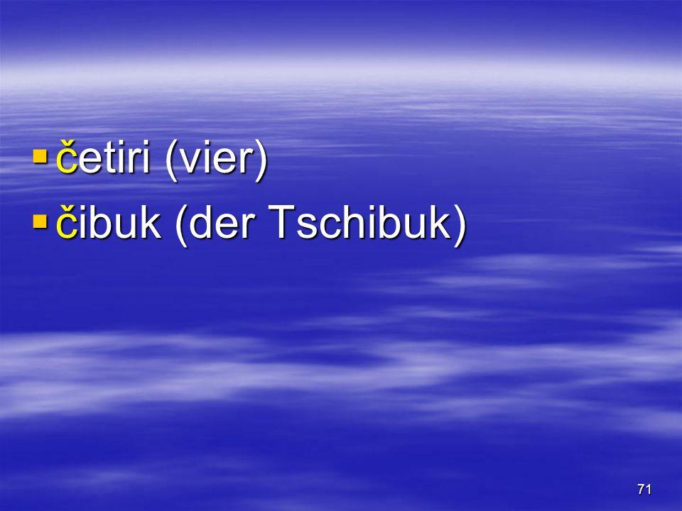 71  četiri (vier)  čibuk (der Tschibuk)