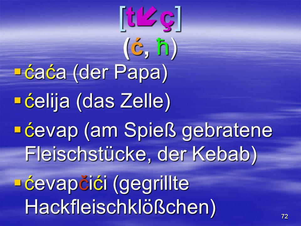 72 [tç](ć, ћ)[tç](ć, ћ)[tç](ć, ћ)[tç](ć, ћ)  ćaća (der Papa)  ćelija (das Zelle)  ćevap (am Spieß gebratene Fleischstücke, der Kebab)  ćevapči