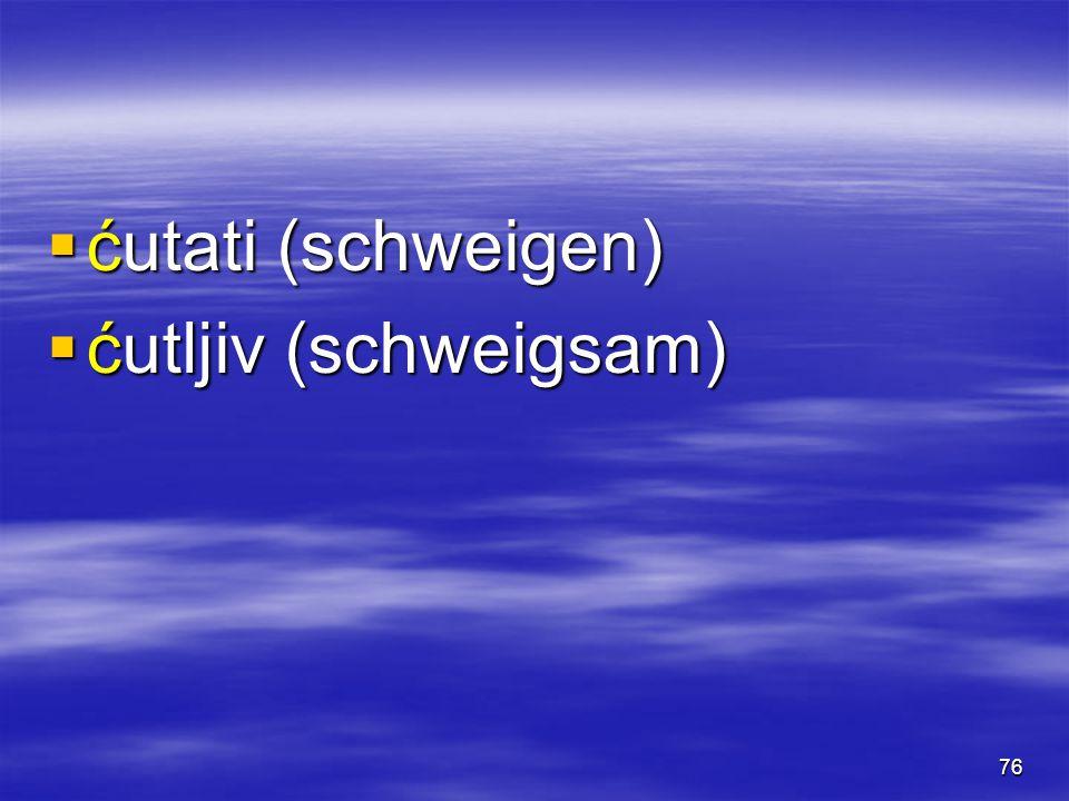 76  ćutati (schweigen)  ćutljiv (schweigsam)