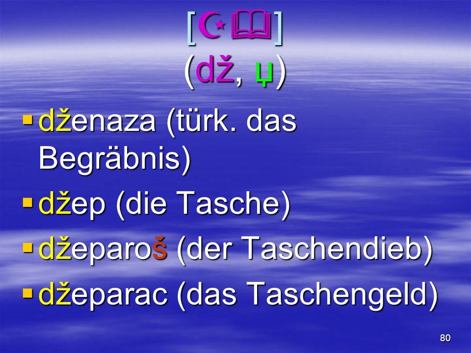 80 [  ] (dž, џ)  dženaza (türk. das Begräbnis)  džep (die Tasche)  džeparoš (der Taschendieb)  džeparac (das Taschengeld)