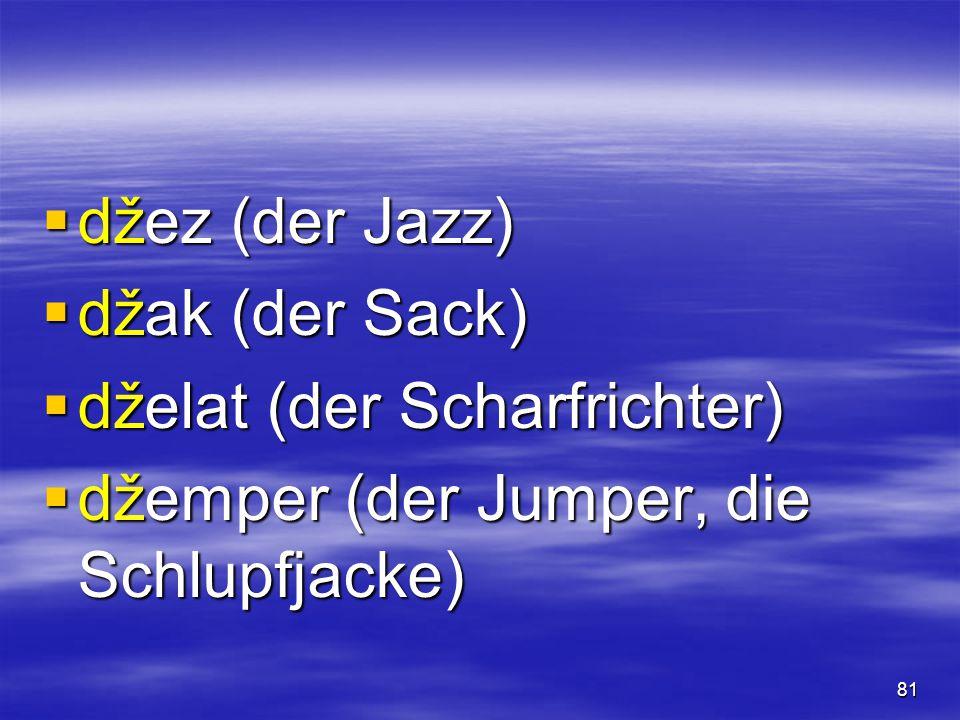 81  džez (der Jazz)  džak (der Sack)  dželat (der Scharfrichter)  džemper (der Jumper, die Schlupfjacke)