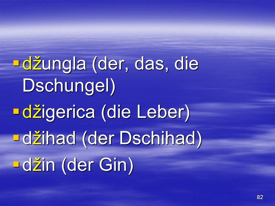 82  džungla (der, das, die Dschungel)  džigerica (die Leber)  džihad (der Dschihad)  džin (der Gin)