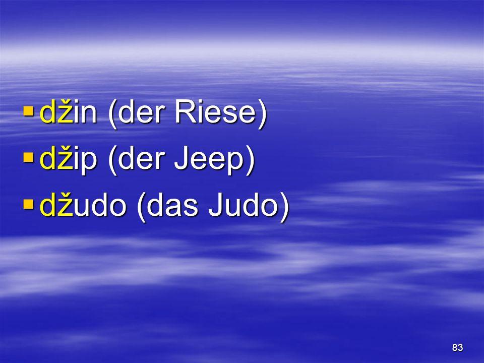 83  džin (der Riese)  džip (der Jeep)  džudo (das Judo)