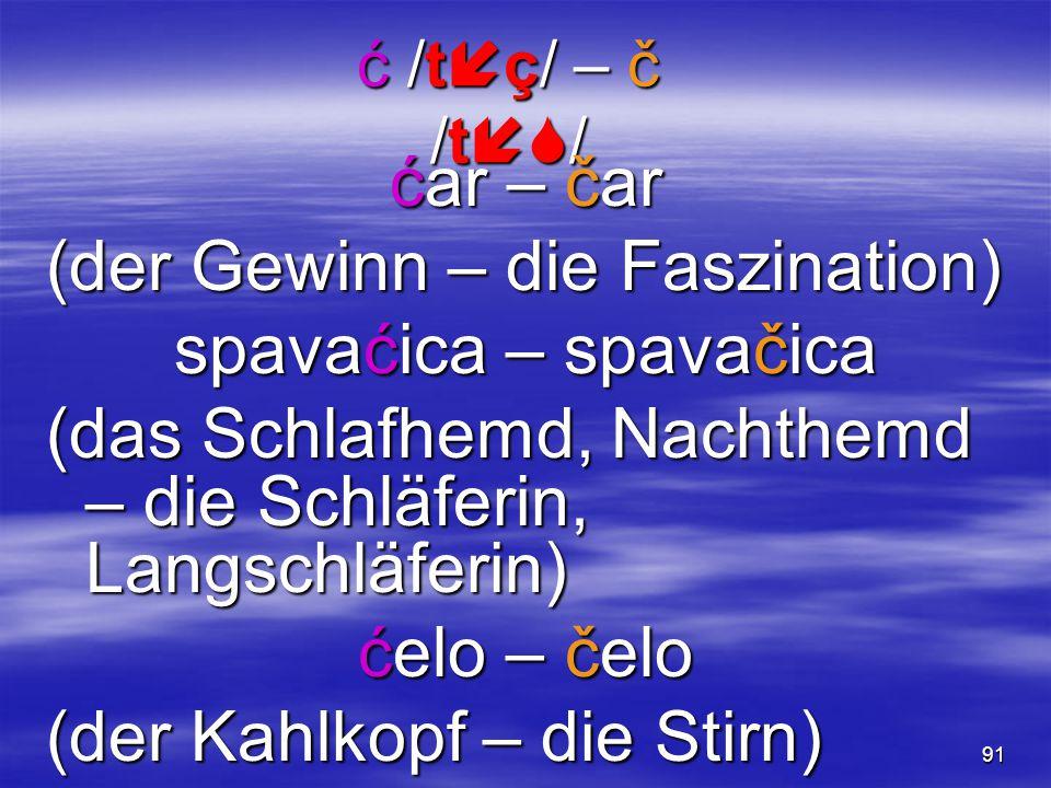 91 ć /t  ç/ – č /t  / ćar – čar (der Gewinn – die Faszination) spavaćica – spavačica (das Schlafhemd, Nachthemd – die Schläferin, Langschläferin) ć