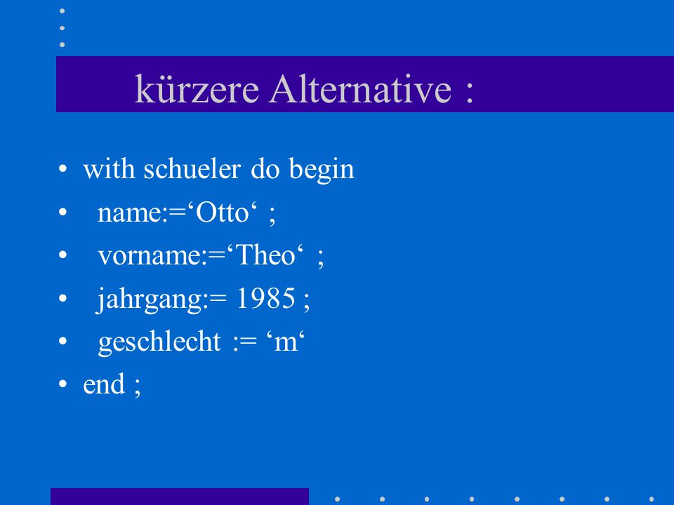 Wertzuweisung: var schueler: Tschueler ; begin schueler.name:= 'Otto' ; schueler.vorname:= 'Theo' ; schueler.jahrgang:= 1985 ; schueler.geschlecht := 'm' end;