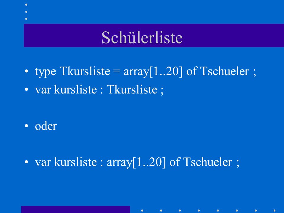 Schülerliste type Tkursliste = array[1..20] of Tschueler ; var kursliste : Tkursliste ; oder var kursliste : array[1..20] of Tschueler ;