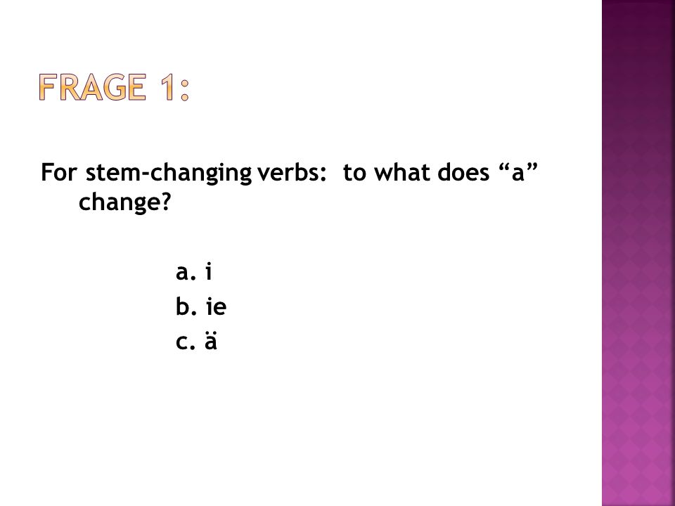 For stem-changing verbs: to what does a change a. i b. ie c. ä