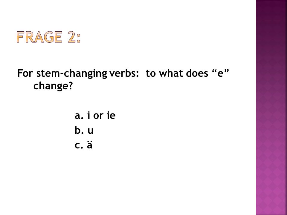 For stem-changing verbs: to what does e change a. i or ie b. u c. ä