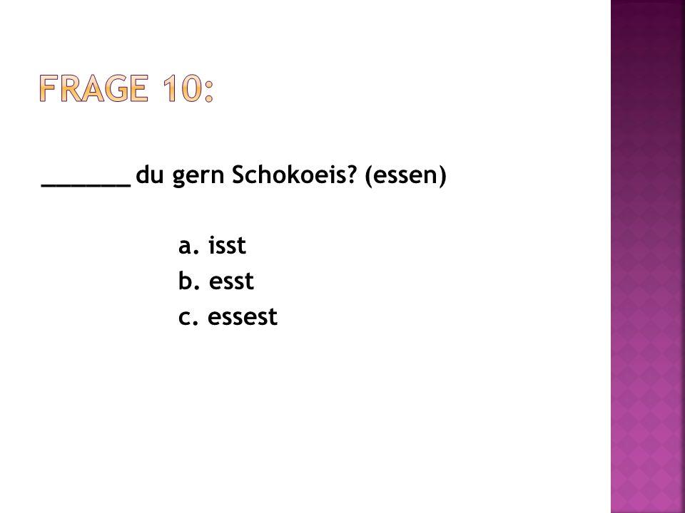 ______ du gern Schokoeis? (essen) a. isst b. esst c. essest