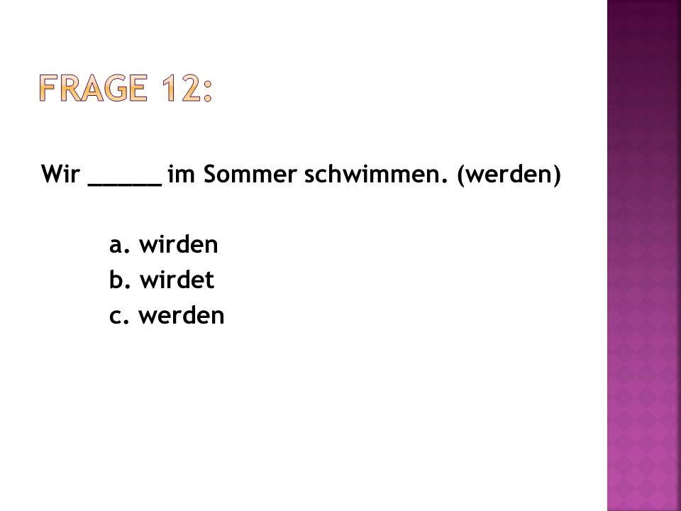 Wir _____ im Sommer schwimmen. (werden) a. wirden b. wirdet c. werden