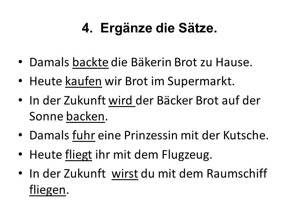 4.Ergänze die Sätze. Damals backte die Bäkerin Brot zu Hause.