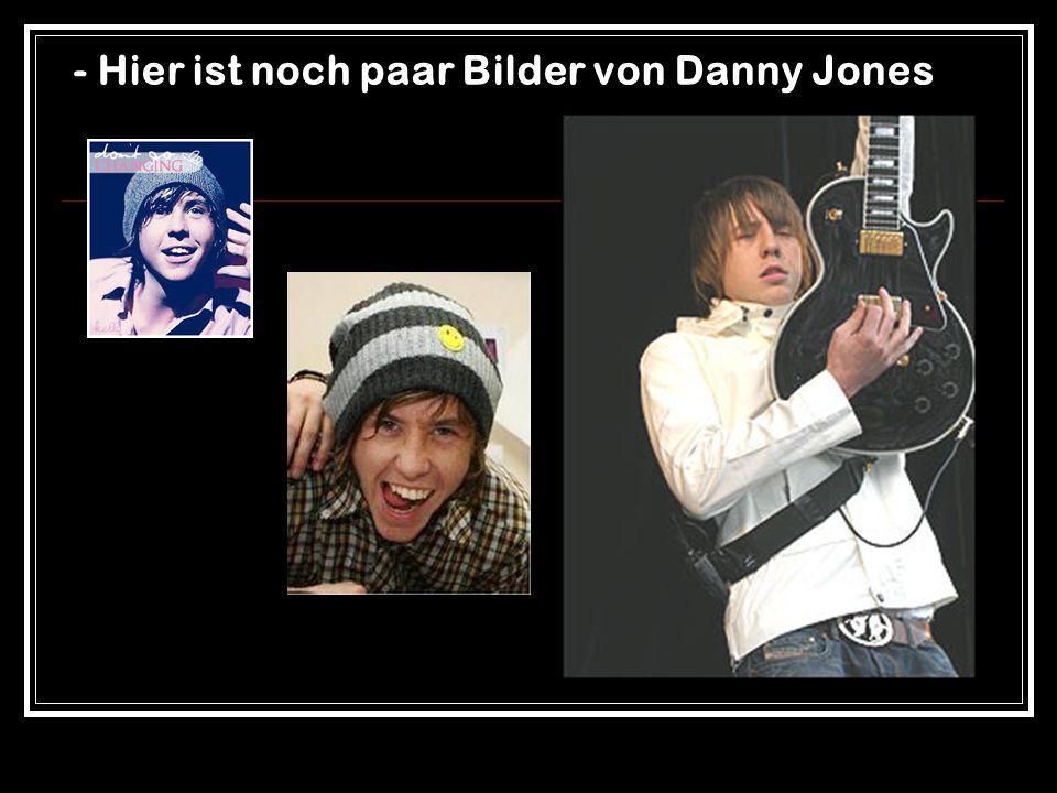 - Hier ist noch paar Bilder von Danny Jones