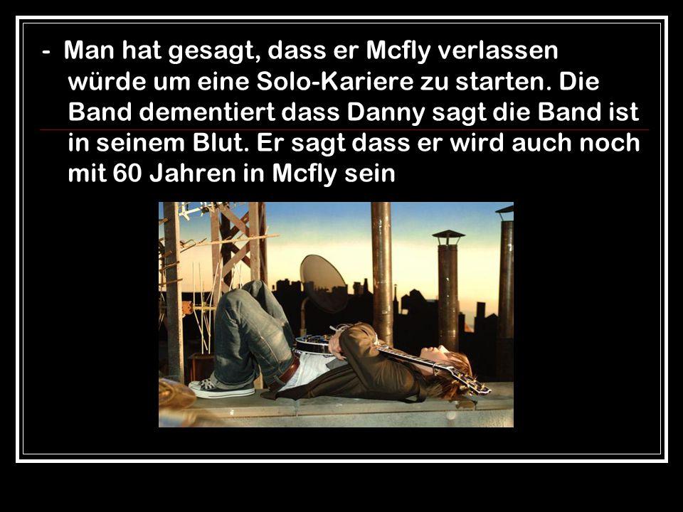 - Man hat gesagt, dass er Mcfly verlassen würde um eine Solo-Kariere zu starten.