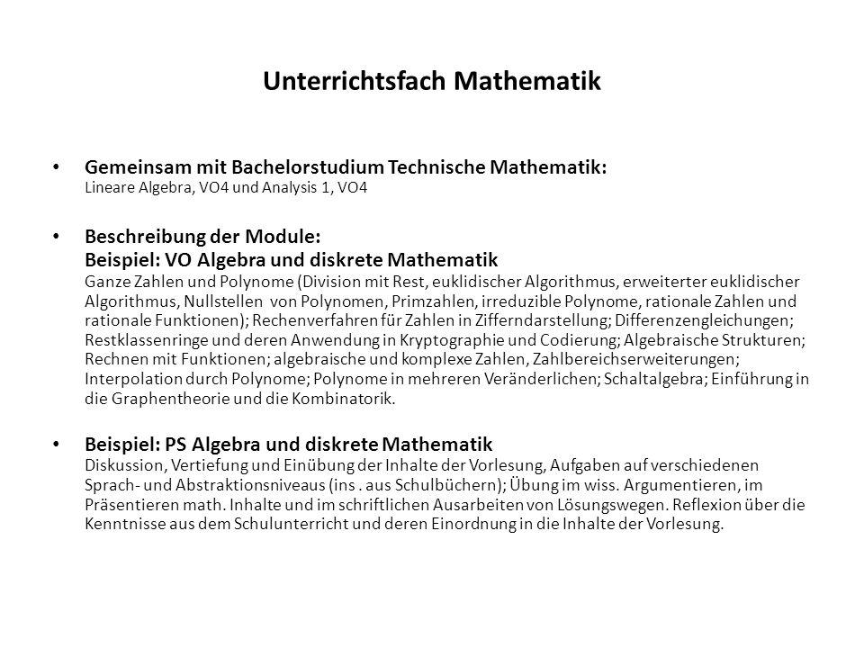 Unterrichtsfach Mathematik Gemeinsam mit Bachelorstudium Technische Mathematik: Lineare Algebra, VO4 und Analysis 1, VO4 Beschreibung der Module: Beispiel: VO Algebra und diskrete Mathematik Ganze Zahlen und Polynome (Division mit Rest, euklidischer Algorithmus, erweiterter euklidischer Algorithmus, Nullstellen von Polynomen, Primzahlen, irreduzible Polynome, rationale Zahlen und rationale Funktionen); Rechenverfahren für Zahlen in Zifferndarstellung; Differenzengleichungen; Restklassenringe und deren Anwendung in Kryptographie und Codierung; Algebraische Strukturen; Rechnen mit Funktionen; algebraische und komplexe Zahlen, Zahlbereichserweiterungen; Interpolation durch Polynome; Polynome in mehreren Veränderlichen; Schaltalgebra; Einführung in die Graphentheorie und die Kombinatorik.