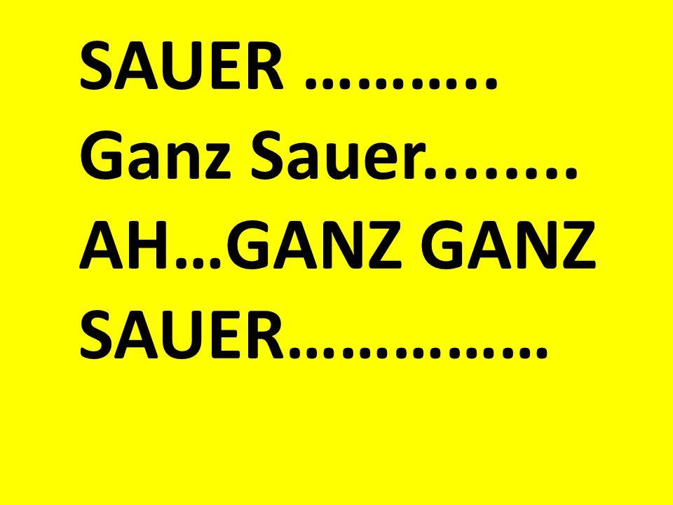 SAUER ……….. Ganz Sauer........ AH…GANZ GANZ SAUER……………