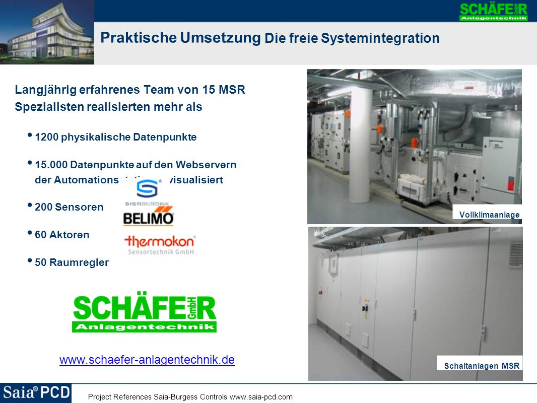 Project References Saia-Burgess Controls www.saia-pcd.com Praktische Umsetzung Die freie Systemintegration Langjährig erfahrenes Team von 15 MSR Spezi