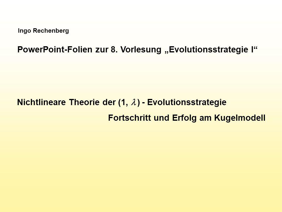 """Ingo Rechenberg PowerPoint-Folien zur 8. Vorlesung """"Evolutionsstrategie I"""" Nichtlineare Theorie der (1,  ) - Evolutionsstrategie Fortschritt und Erfo"""