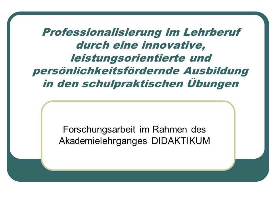 Professionalisierung im Lehrberuf durch eine innovative, leistungsorientierte und persönlichkeitsfördernde Ausbildung in den schulpraktischen Übungen Forschungsarbeit im Rahmen des Akademielehrganges DIDAKTIKUM
