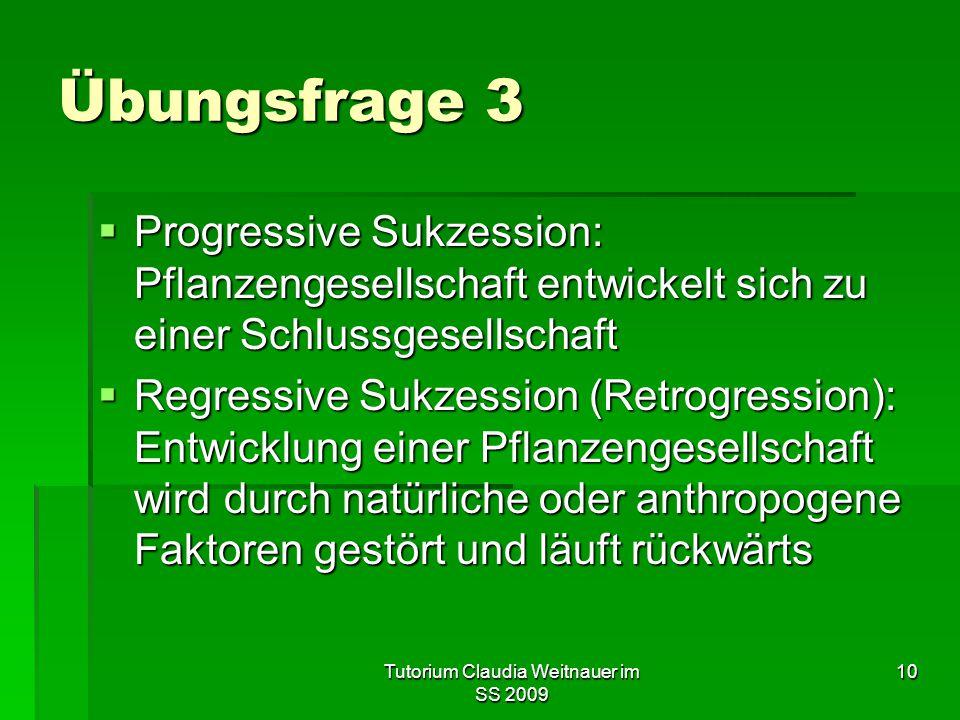 Tutorium Claudia Weitnauer im SS 2009 10 Übungsfrage 3  Progressive Sukzession: Pflanzengesellschaft entwickelt sich zu einer Schlussgesellschaft  R