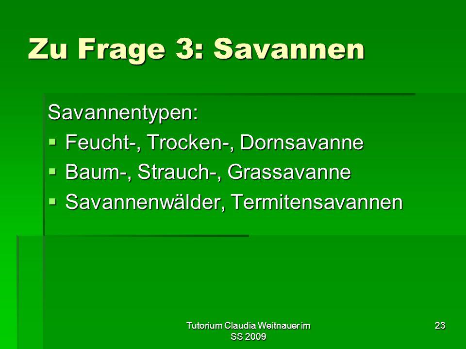 Tutorium Claudia Weitnauer im SS 2009 23 Zu Frage 3: Savannen Savannentypen:  Feucht-, Trocken-, Dornsavanne  Baum-, Strauch-, Grassavanne  Savanne