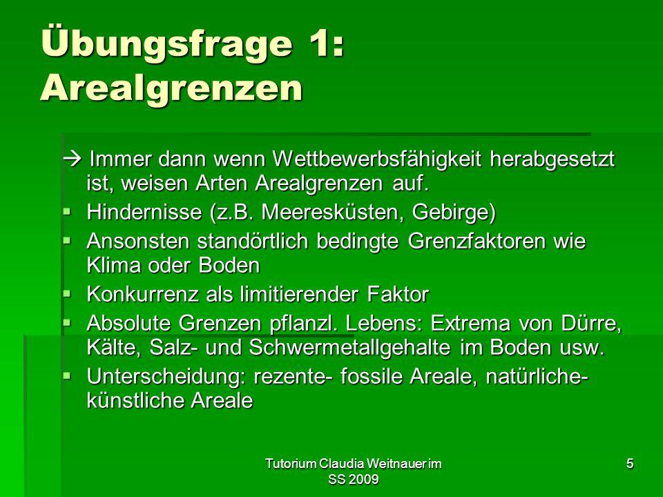 Tutorium Claudia Weitnauer im SS 2009 5 Übungsfrage 1: Arealgrenzen  Immer dann wenn Wettbewerbsfähigkeit herabgesetzt ist, weisen Arten Arealgrenzen
