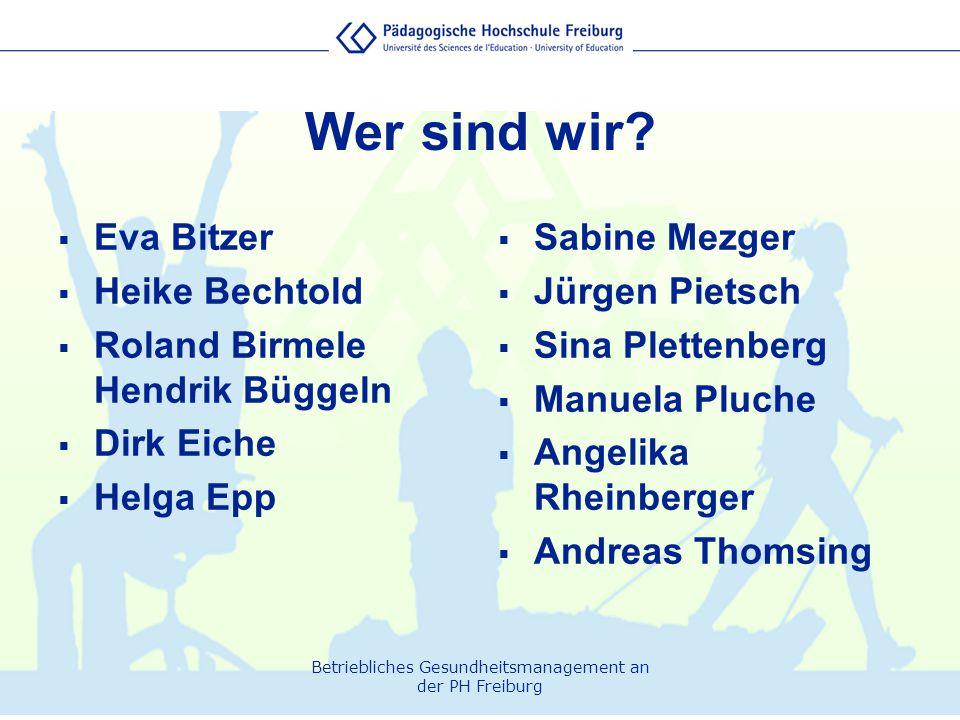 Betriebliches Gesundheitsmanagement an der PH Freiburg Wer sind wir?  Eva Bitzer  Heike Bechtold  Roland Birmele Hendrik Büggeln  Dirk Eiche  Hel